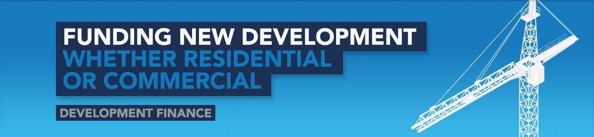 Funding New Development Whether Residential or Commercial - Development Finance