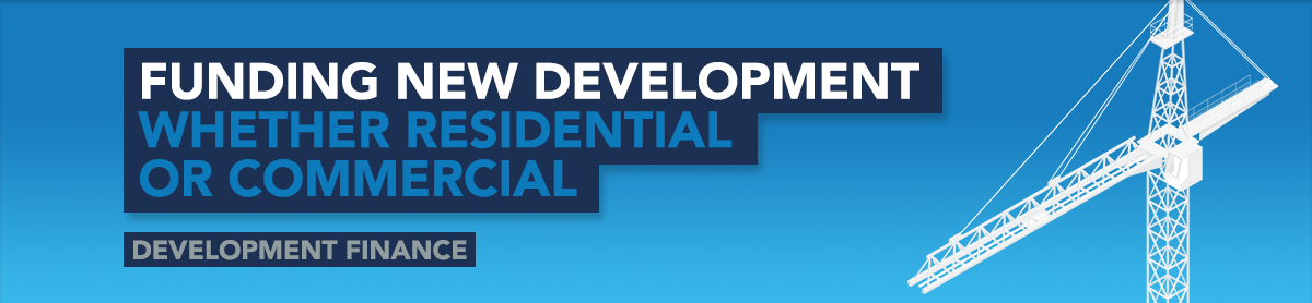Funding New Development Whether Residential or Commercial - Development Finance